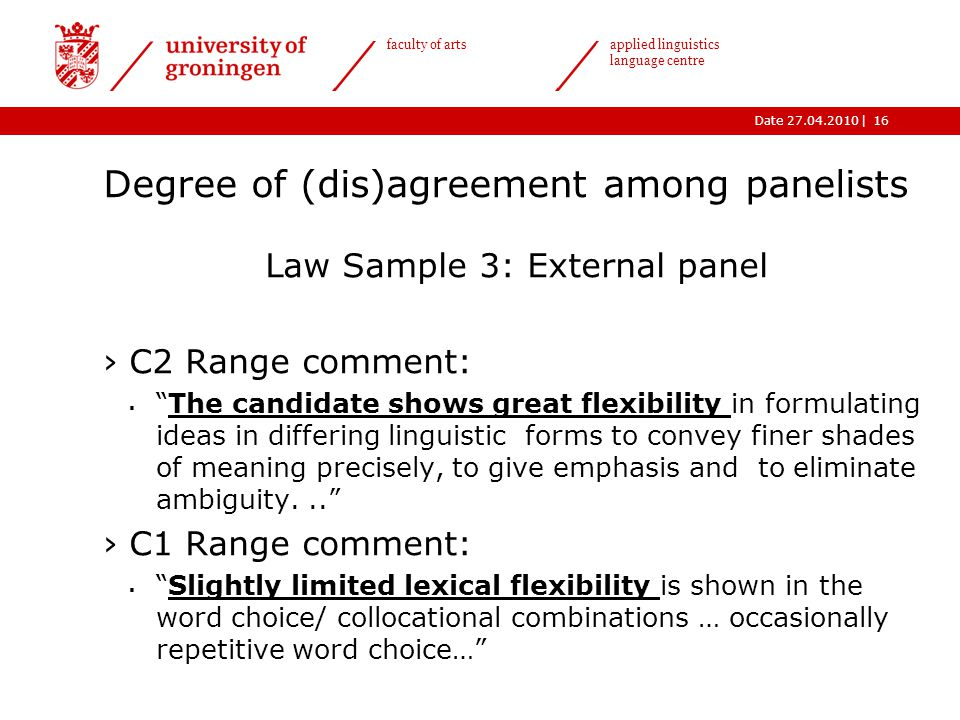|Date 27.04.2010 faculty of arts applied linguistics language centre Degree of (dis)agreement among panelists Law Sample 3: External panel ›C2 Range comment:  The candidate shows great flexibility in formulating ideas in differing linguistic forms to convey finer shades of meaning precisely, to give emphasis and to eliminate ambiguity... ›C1 Range comment:  Slightly limited lexical flexibility is shown in the word choice/ collocational combinations … occasionally repetitive word choice… 16