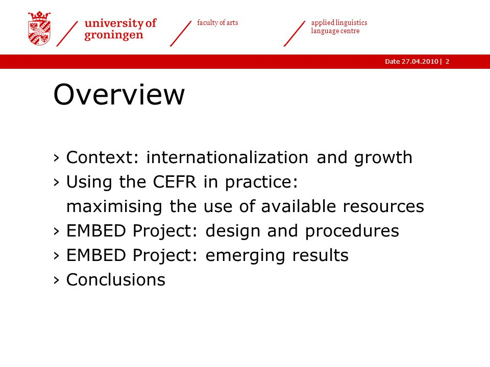 |Date 27.04.2010 faculty of arts applied linguistics language centre Overview ›Context: internationalization and growth ›Using the CEFR in practice: maximising the use of available resources ›EMBED Project: design and procedures ›EMBED Project: emerging results ›Conclusions 2