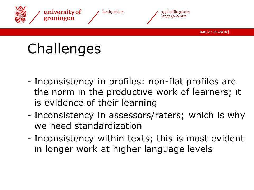 |Date 27.04.2010 faculty of arts applied linguistics language centre Challenges -Inconsistency in profiles: non-flat profiles are the norm in the productive work of learners; it is evidence of their learning -Inconsistency in assessors/raters; which is why we need standardization -Inconsistency within texts; this is most evident in longer work at higher language levels