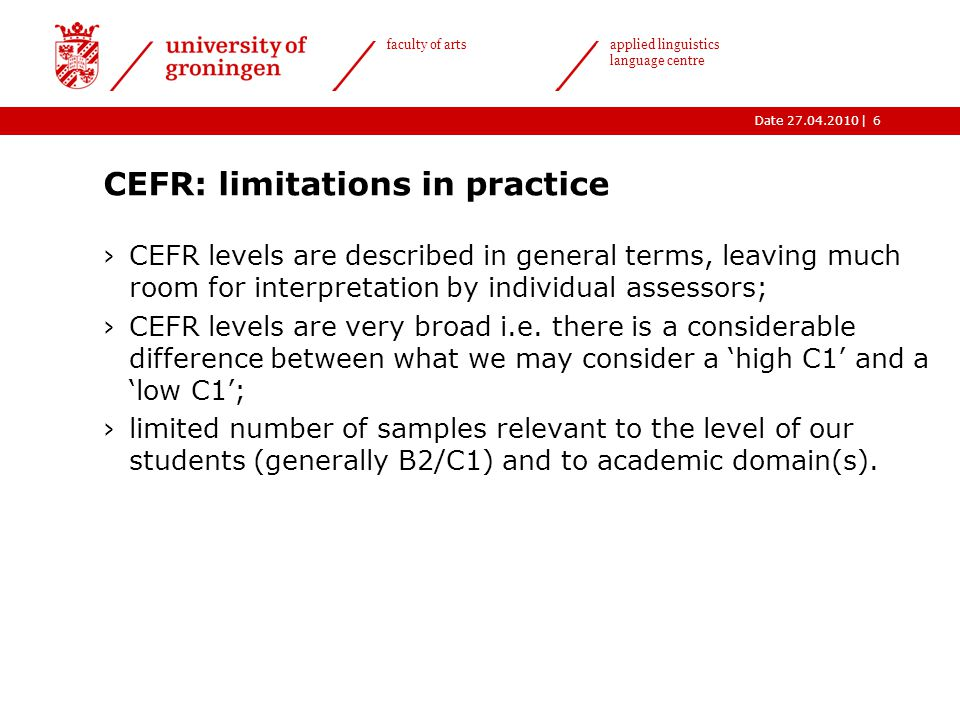 |Date 27.04.2010 faculty of arts applied linguistics language centre CEFR: limitations in practice ›CEFR levels are described in general terms, leaving much room for interpretation by individual assessors; ›CEFR levels are very broad i.e.