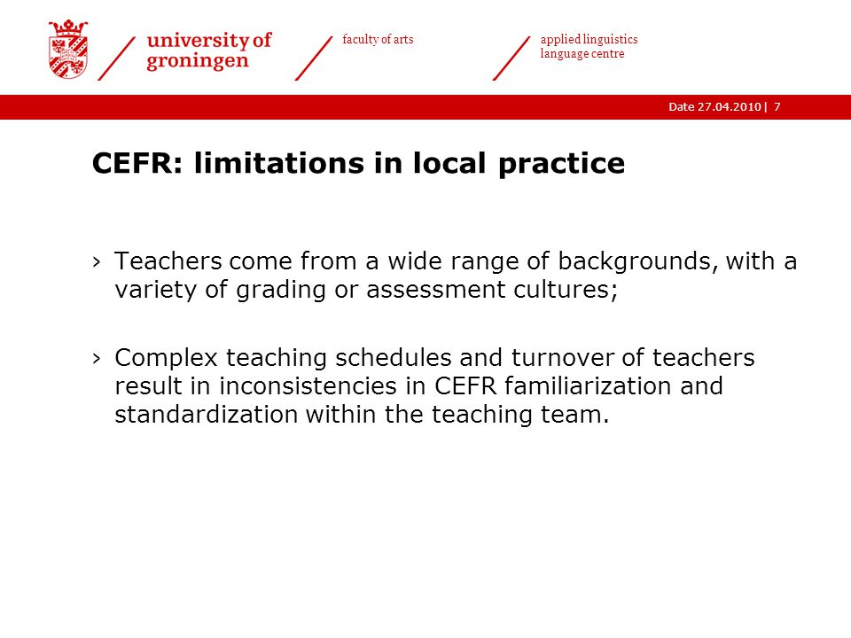 |Date 27.04.2010 faculty of arts applied linguistics language centre CEFR: limitations in local practice ›Teachers come from a wide range of backgrounds, with a variety of grading or assessment cultures; ›Complex teaching schedules and turnover of teachers result in inconsistencies in CEFR familiarization and standardization within the teaching team.