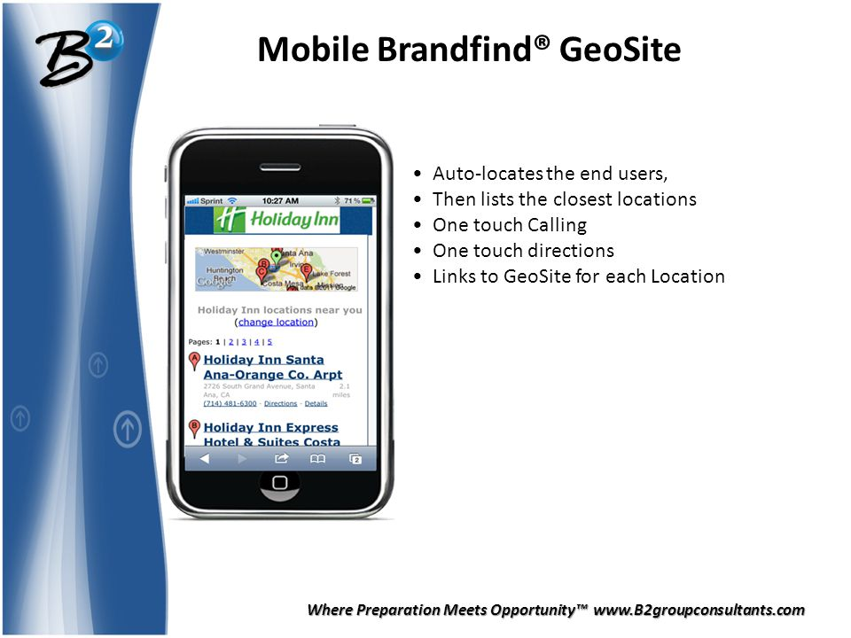 Where Preparation Meets Opportunity™ www.B2groupconsultants.com Mobile Brandfind® GeoSite Auto-locates the end users, Then lists the closest locations One touch Calling One touch directions Links to GeoSite for each Location