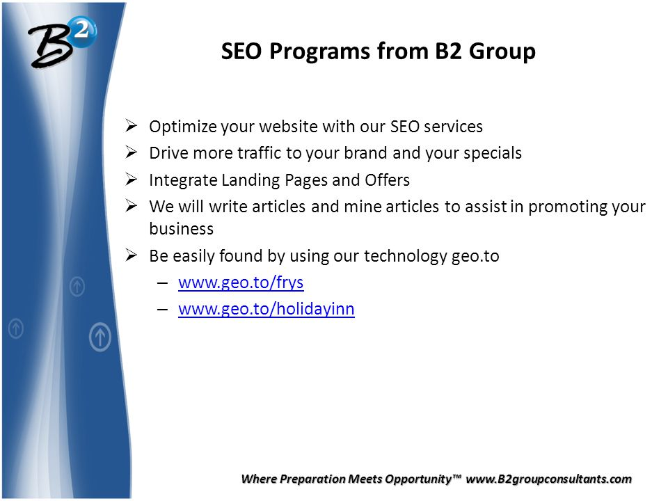 Where Preparation Meets Opportunity™ www.B2groupconsultants.com SEO Programs from B2 Group  Optimize your website with our SEO services  Drive more traffic to your brand and your specials  Integrate Landing Pages and Offers  We will write articles and mine articles to assist in promoting your business  Be easily found by using our technology geo.to – www.geo.to/frys www.geo.to/frys – www.geo.to/holidayinn www.geo.to/holidayinn