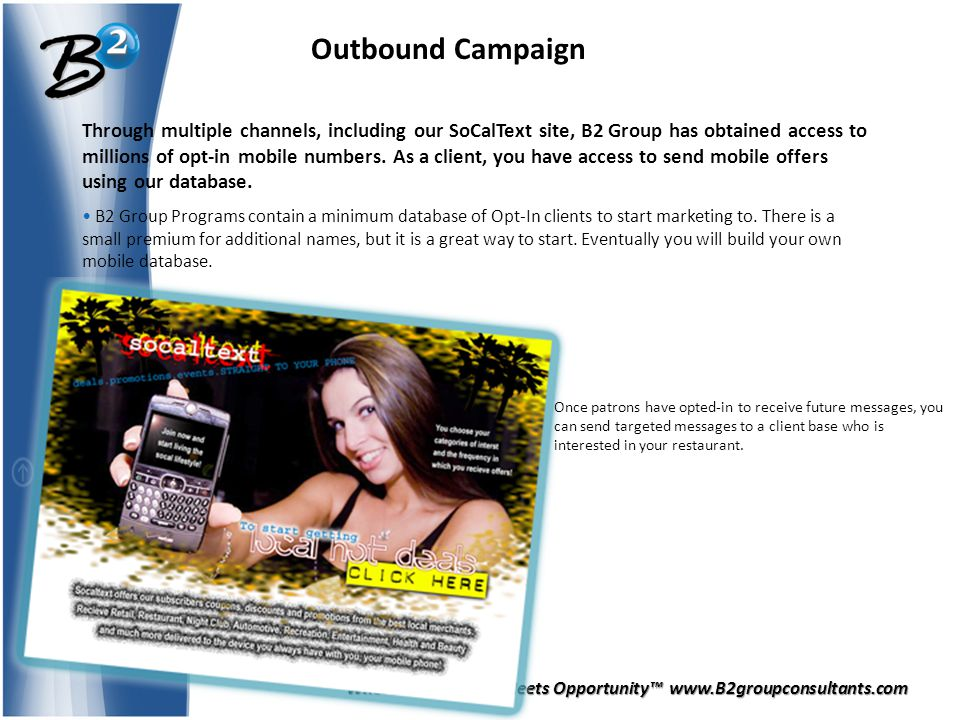 Where Preparation Meets Opportunity™ www.B2groupconsultants.com Outbound Campaign Through multiple channels, including our SoCalText site, B2 Group has obtained access to millions of opt-in mobile numbers.