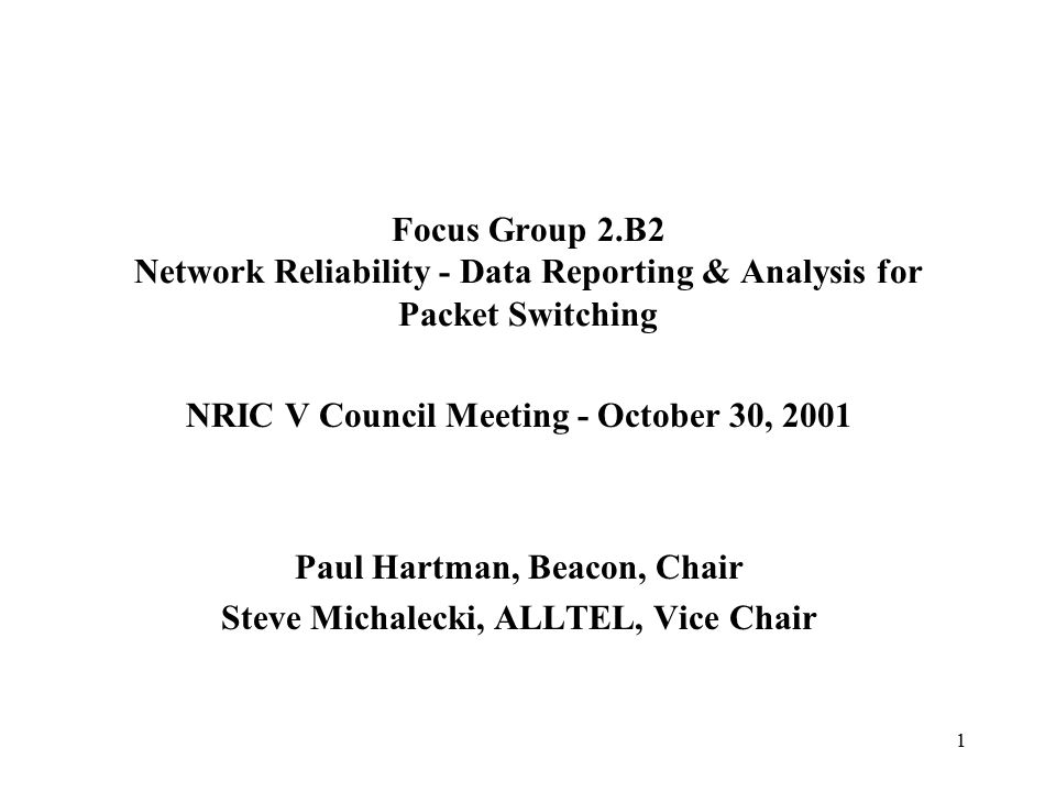 1 Focus Group 2.B2 Network Reliability - Data Reporting & Analysis for Packet Switching NRIC V Council Meeting - October 30, 2001 Paul Hartman, Beacon, Chair Steve Michalecki, ALLTEL, Vice Chair