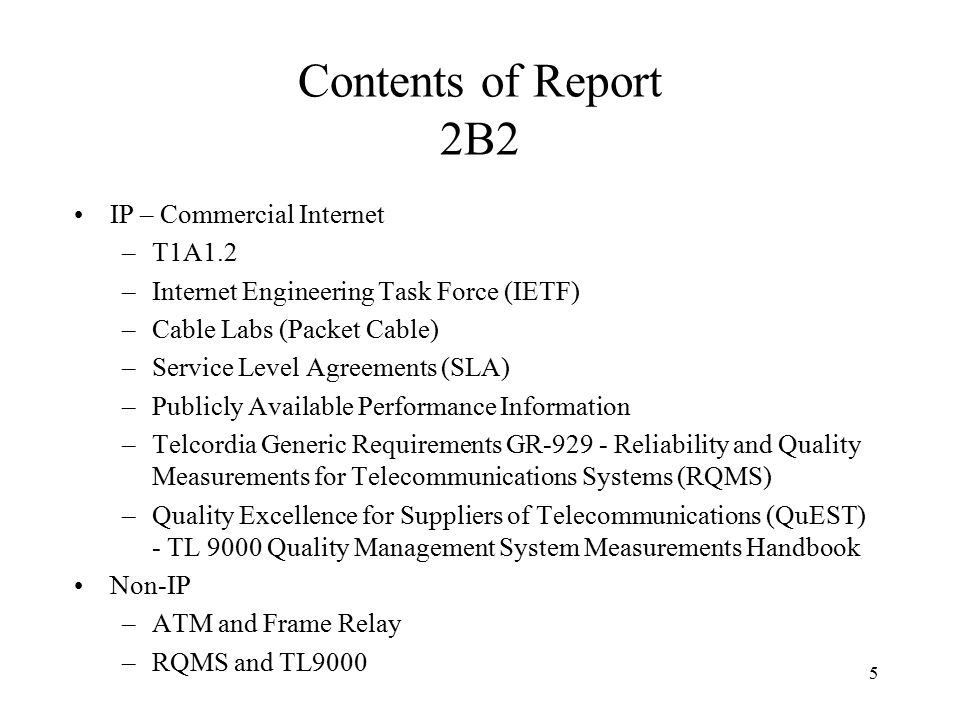 5 Contents of Report 2B2 IP – Commercial Internet –T1A1.2 –Internet Engineering Task Force (IETF) –Cable Labs (Packet Cable) –Service Level Agreements (SLA) –Publicly Available Performance Information –Telcordia Generic Requirements GR-929 - Reliability and Quality Measurements for Telecommunications Systems (RQMS) –Quality Excellence for Suppliers of Telecommunications (QuEST) - TL 9000 Quality Management System Measurements Handbook Non-IP –ATM and Frame Relay –RQMS and TL9000
