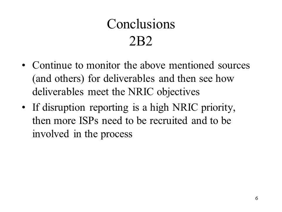6 Conclusions 2B2 Continue to monitor the above mentioned sources (and others) for deliverables and then see how deliverables meet the NRIC objectives If disruption reporting is a high NRIC priority, then more ISPs need to be recruited and to be involved in the process