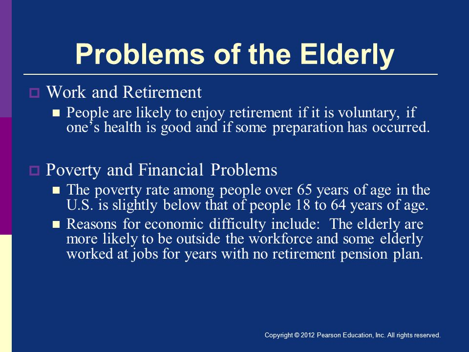 Problems of the Elderly  Work and Retirement People are likely to enjoy retirement if it is voluntary, if one's health is good and if some preparation has occurred.