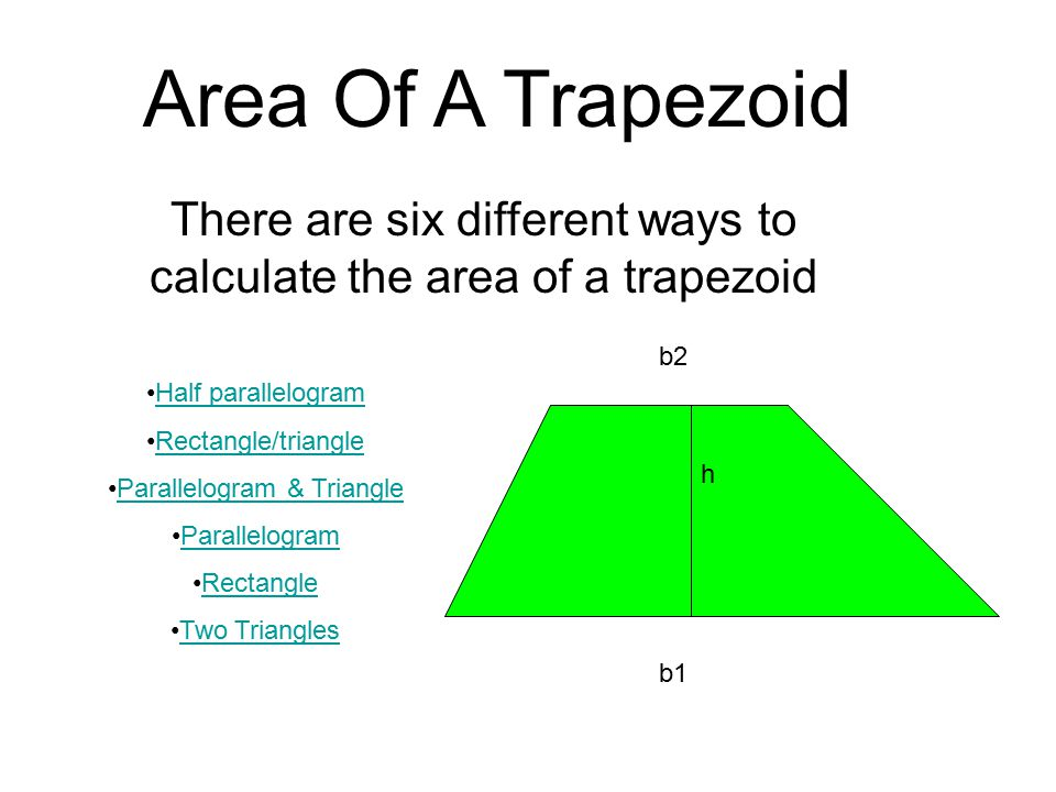Area Of A Trapezoid There are six different ways to calculate the area of a trapezoid Half parallelogram Rectangle/triangle Parallelogram & Triangle Parallelogram Rectangle Two Triangles b2 b1 h