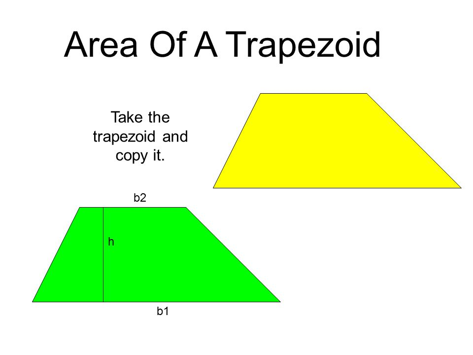 Area Of A Trapezoid h b1 b2 Take the trapezoid and copy it.
