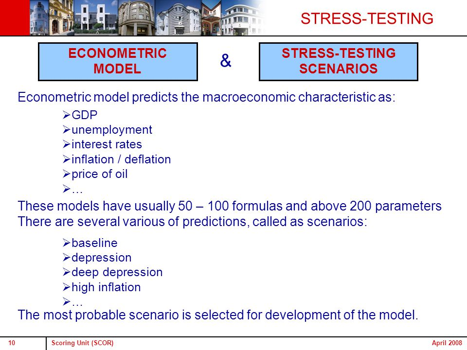 Scoring Unit (SCOR)10April 2008 Econometric model predicts the macroeconomic characteristic as: These models have usually 50 – 100 formulas and above 200 parameters There are several various of predictions, called as scenarios: The most probable scenario is selected for development of the model.