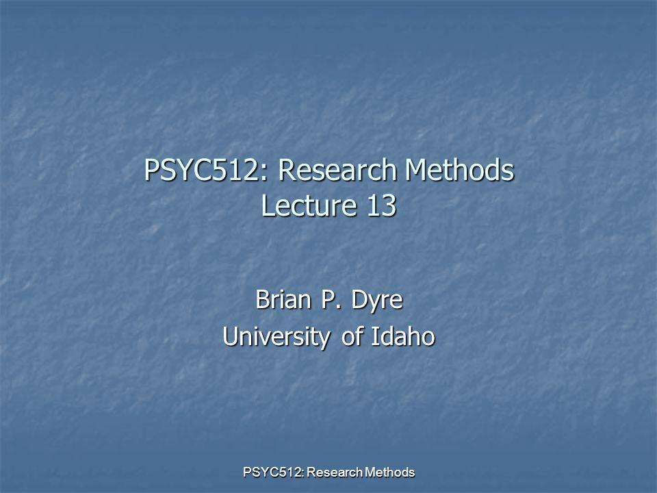 PSYC512: Research Methods PSYC512: Research Methods Lecture 13 Brian P. Dyre University of Idaho