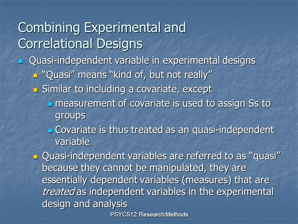 PSYC512: Research Methods Combining Experimental and Correlational Designs Quasi-independent variable in experimental designs Quasi-independent variable in experimental designs Quasi means kind of, but not really Quasi means kind of, but not really Similar to including a covariate, except Similar to including a covariate, except measurement of covariate is used to assign Ss to groups measurement of covariate is used to assign Ss to groups Covariate is thus treated as an quasi-independent variable Covariate is thus treated as an quasi-independent variable Quasi-independent variables are referred to as quasi because they cannot be manipulated, they are essentially dependent variables (measures) that are treated as independent variables in the experimental design and analysis Quasi-independent variables are referred to as quasi because they cannot be manipulated, they are essentially dependent variables (measures) that are treated as independent variables in the experimental design and analysis