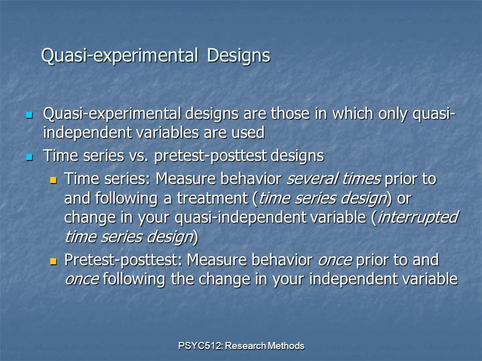 PSYC512: Research Methods Quasi-experimental Designs Quasi-experimental designs are those in which only quasi- independent variables are used Quasi-experimental designs are those in which only quasi- independent variables are used Time series vs.