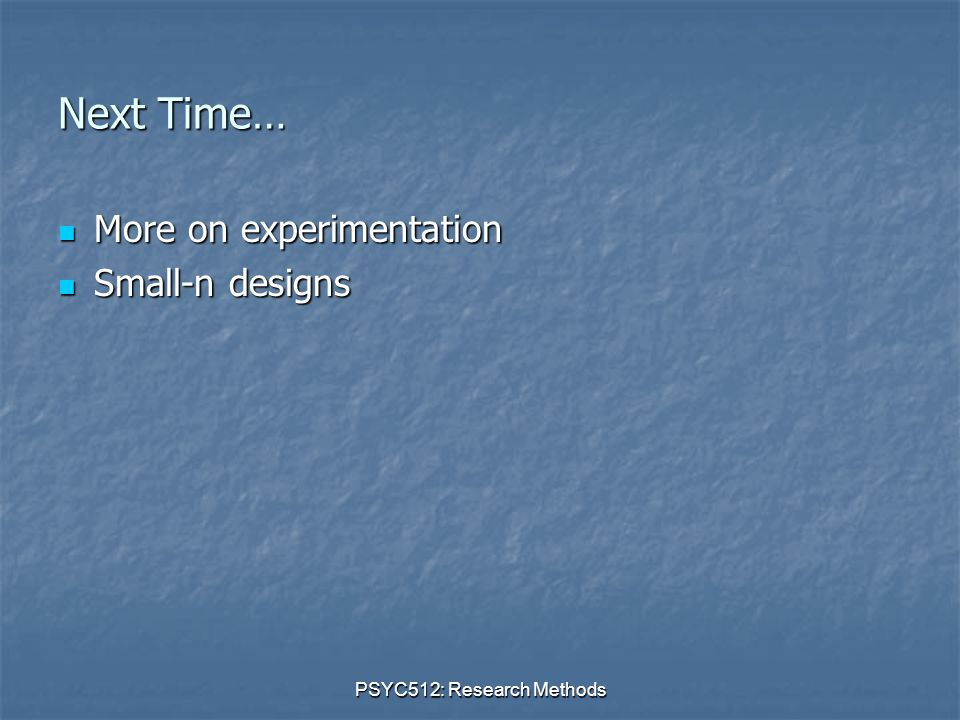 PSYC512: Research Methods Next Time… More on experimentation More on experimentation Small-n designs Small-n designs
