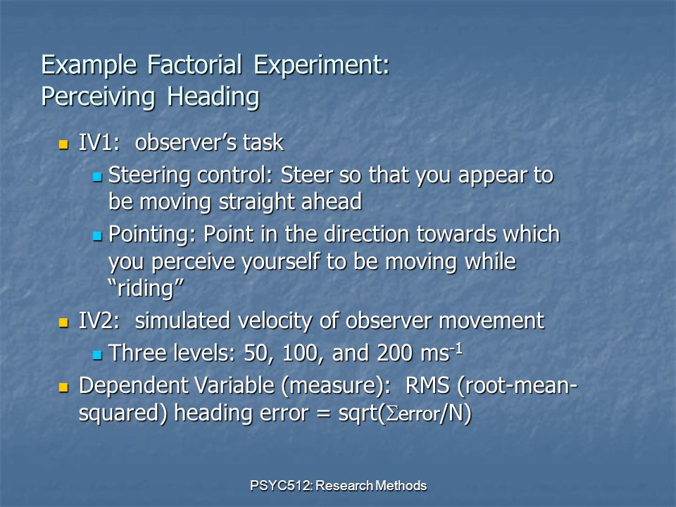 PSYC512: Research Methods Example Factorial Experiment: Perceiving Heading IV1: observer's task IV1: observer's task Steering control: Steer so that you appear to be moving straight ahead Steering control: Steer so that you appear to be moving straight ahead Pointing: Point in the direction towards which you perceive yourself to be moving while riding Pointing: Point in the direction towards which you perceive yourself to be moving while riding IV2: simulated velocity of observer movement IV2: simulated velocity of observer movement Three levels: 50, 100, and 200 ms -1 Three levels: 50, 100, and 200 ms -1 Dependent Variable (measure): RMS (root-mean- squared) heading error = sqrt(  error /N) Dependent Variable (measure): RMS (root-mean- squared) heading error = sqrt(  error /N)