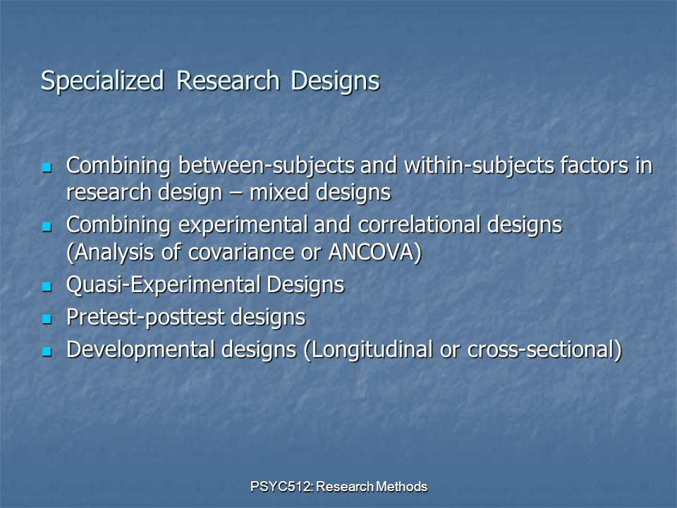 PSYC512: Research Methods Specialized Research Designs Combining between-subjects and within-subjects factors in research design – mixed designs Combining between-subjects and within-subjects factors in research design – mixed designs Combining experimental and correlational designs (Analysis of covariance or ANCOVA) Combining experimental and correlational designs (Analysis of covariance or ANCOVA) Quasi-Experimental Designs Quasi-Experimental Designs Pretest-posttest designs Pretest-posttest designs Developmental designs (Longitudinal or cross-sectional) Developmental designs (Longitudinal or cross-sectional)