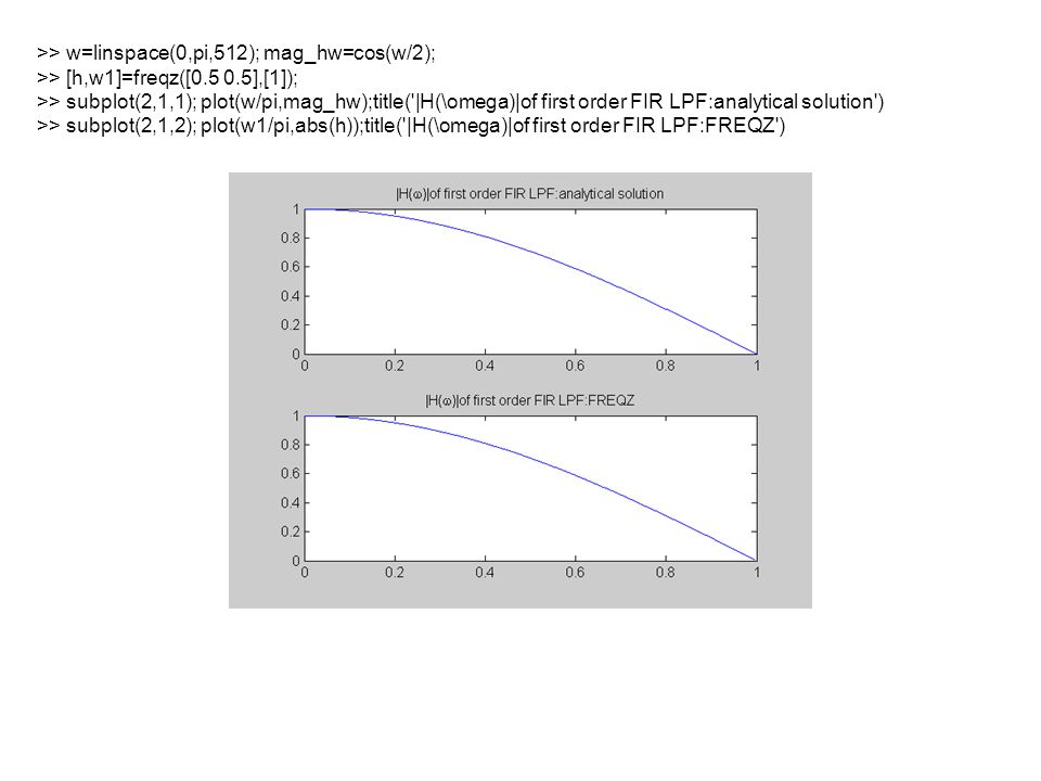 >> w=linspace(0,pi,512); mag_hw=sin(w/2); >> [h,w1]=freqz([0.5 -0.5],[1]); >> subplot(2,1,1); plot(w/pi,mag_hw);title( |H(\omega)|of first order FIR HPF:analytical solution ) >> subplot(2,1,2); plot(w1/pi,abs(h));title( |H(\omega)|of first order FIR HPF:FREQZ )