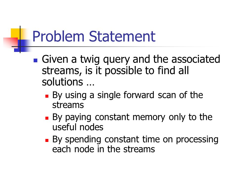 Problem Statement Given a twig query and the associated streams, is it possible to find all solutions … By using a single forward scan of the streams By paying constant memory only to the useful nodes By spending constant time on processing each node in the streams