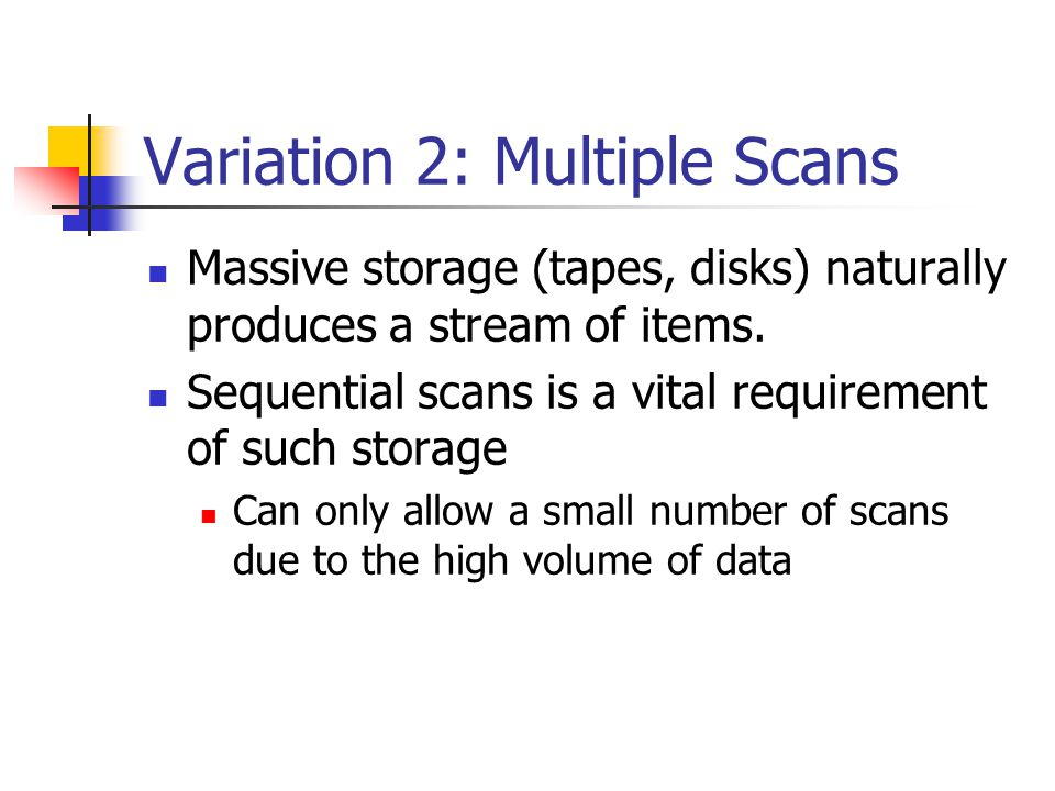Variation 2: Multiple Scans Massive storage (tapes, disks) naturally produces a stream of items.