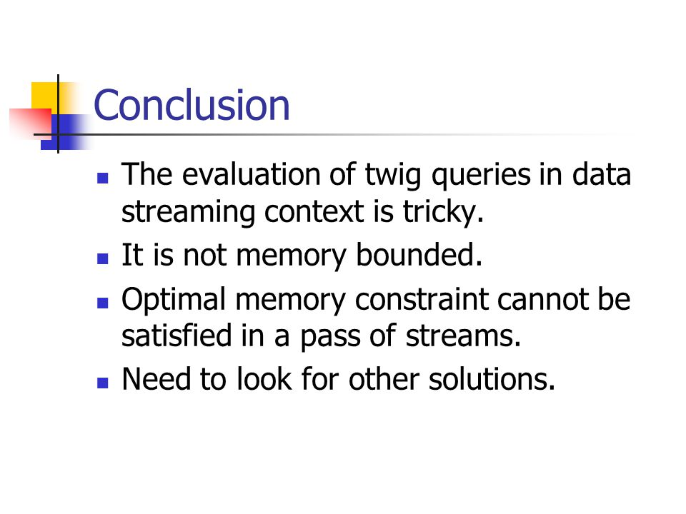 Conclusion The evaluation of twig queries in data streaming context is tricky.