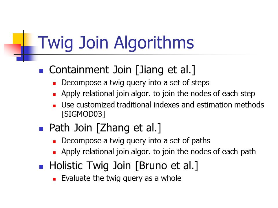 Twig Join Algorithms Containment Join [Jiang et al.] Decompose a twig query into a set of steps Apply relational join algor.