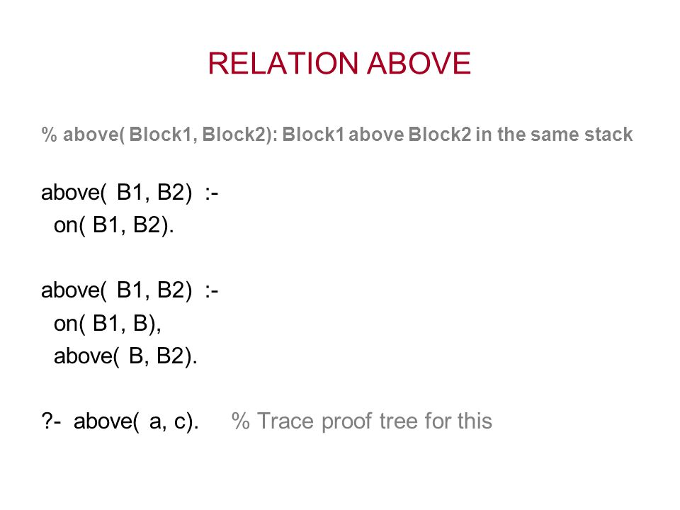 RELATION ABOVE % above( Block1, Block2): Block1 above Block2 in the same stack above( B1, B2) :- on( B1, B2). above( B1, B2) :- on( B1, B), above( B,