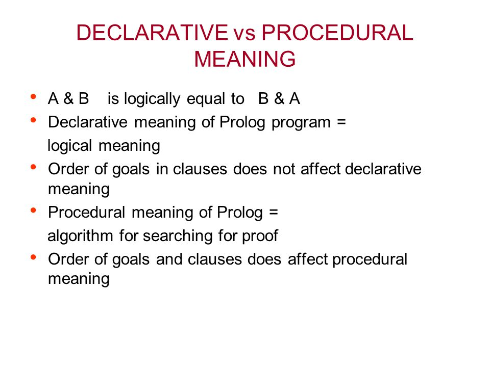 DECLARATIVE vs PROCEDURAL MEANING A & B is logically equal to B & A Declarative meaning of Prolog program = logical meaning Order of goals in clauses