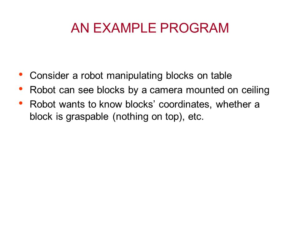 AN EXAMPLE PROGRAM Consider a robot manipulating blocks on table Robot can see blocks by a camera mounted on ceiling Robot wants to know blocks' coord