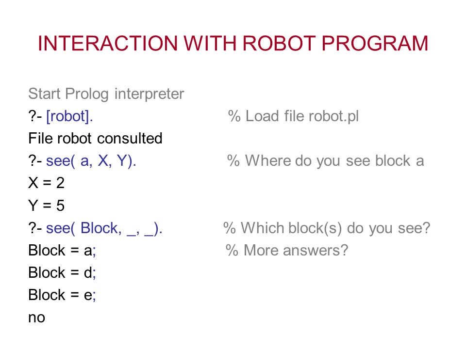 INTERACTION WITH ROBOT PROGRAM Start Prolog interpreter ?- [robot]. % Load file robot.pl File robot consulted ?- see( a, X, Y). % Where do you see blo