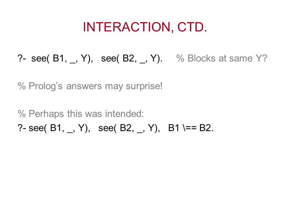 INTERACTION, CTD. ?- see( B1, _, Y), see( B2, _, Y). % Blocks at same Y? % Prolog's answers may surprise! % Perhaps this was intended: ?- see( B1, _,