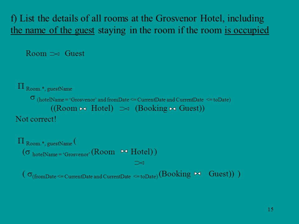 15 f) List the details of all rooms at the Grosvenor Hotel, including the name of the guest staying in the room if the room is occupied Room Guest  Room.*, guestName  (hotelName = 'Grosvenor' and fromDate <= CurrentDate and CurrentDate <= toDate) ((Room Hotel) (Booking Guest)) Not correct.