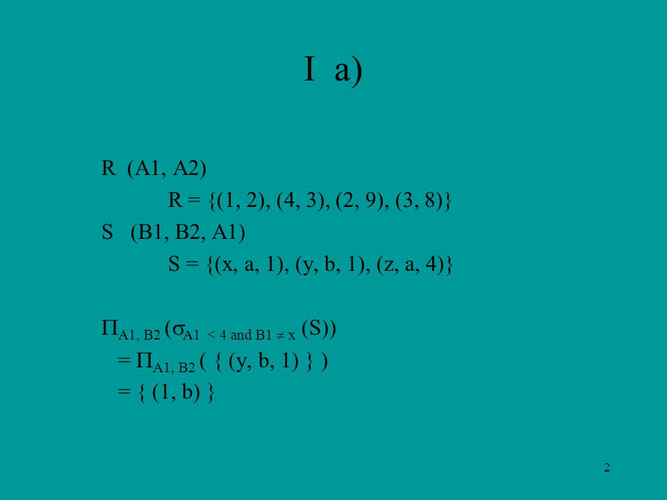 2 I a) R (A1, A2) R = {(1, 2), (4, 3), (2, 9), (3, 8)} S (B1, B2, A1) S = {(x, a, 1), (y, b, 1), (z, a, 4)}  A1, B2 (  A1 < 4 and B1  x (S)) =  A1, B2 ( { (y, b, 1) } ) = { (1, b) }