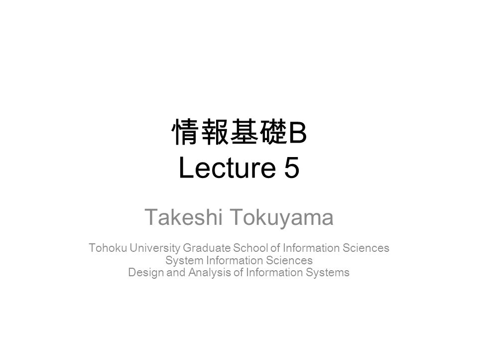 情報基礎 B Lecture 5 Takeshi Tokuyama Tohoku University Graduate School of Information Sciences System Information Sciences Design and Analysis of Information Systems