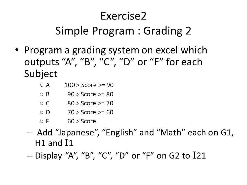 Exercise2 Simple Program : Grading 2 Program a grading system on excel which outputs A , B , C , D or F for each Subject ○ A100 > Score >= 90 ○ B 90 > Score >= 80 ○ C 80 > Score >= 70 ○ D 70 > Score >= 60 ○ F 60 > Score – Add Japanese , English and Math each on G1, H1 and I 1 – Display A , B , C , D or F on G2 to I 21