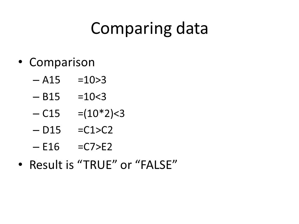 Comparing data Comparison – A15=10>3 – B15=10<3 – C15=(10*2)<3 – D15=C1>C2 – E16=C7>E2 Result is TRUE or FALSE