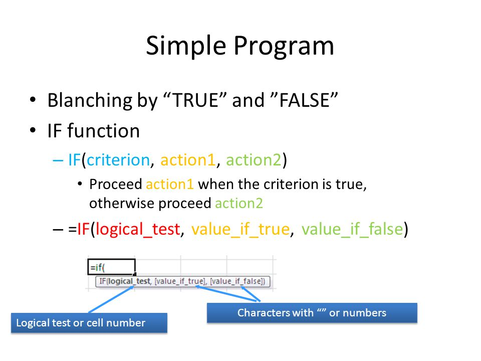 Simple Program Blanching by TRUE and FALSE IF function – IF(criterion, action1, action2) Proceed action1 when the criterion is true, otherwise proceed action2 – =IF(logical_test, value_if_true, value_if_false) Logical test or cell number Characters with or numbers