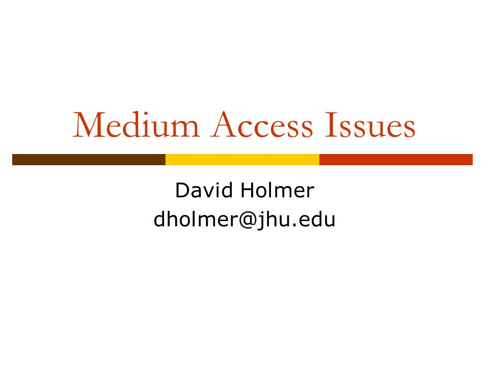 Medium Access Issues David Holmer dholmer@jhu.edu