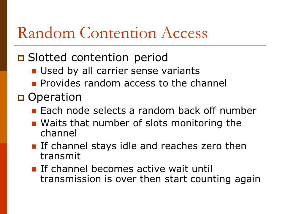 Random Contention Access  Slotted contention period Used by all carrier sense variants Provides random access to the channel  Operation Each node selects a random back off number Waits that number of slots monitoring the channel If channel stays idle and reaches zero then transmit If channel becomes active wait until transmission is over then start counting again