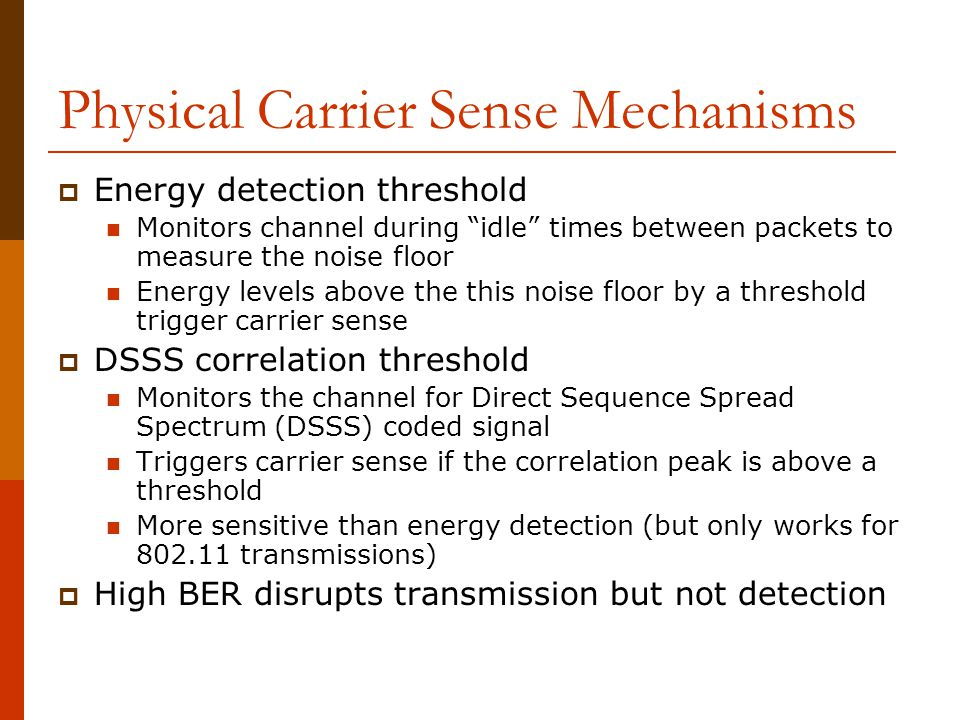 Physical Carrier Sense Mechanisms  Energy detection threshold Monitors channel during idle times between packets to measure the noise floor Energy levels above the this noise floor by a threshold trigger carrier sense  DSSS correlation threshold Monitors the channel for Direct Sequence Spread Spectrum (DSSS) coded signal Triggers carrier sense if the correlation peak is above a threshold More sensitive than energy detection (but only works for 802.11 transmissions)  High BER disrupts transmission but not detection