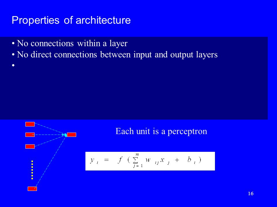 Properties of architecture No connections within a layer No direct connections between input and output layers Each unit is a perceptron 16