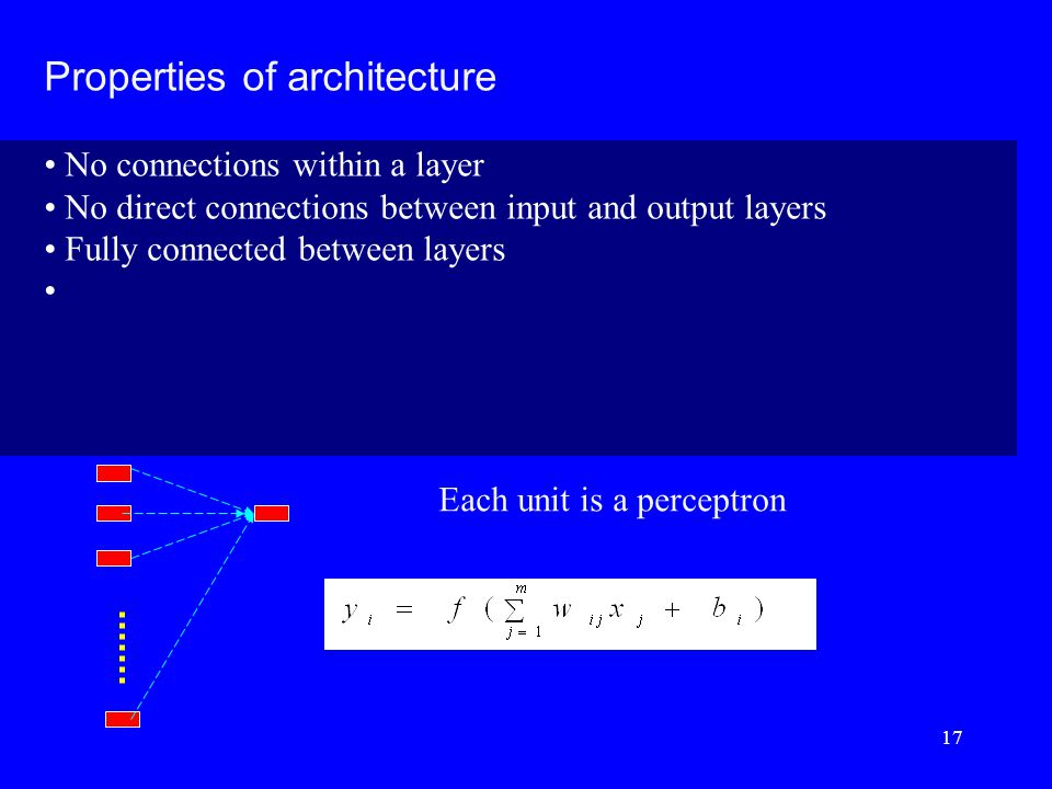 Properties of architecture No connections within a layer No direct connections between input and output layers Fully connected between layers Each unit is a perceptron 17