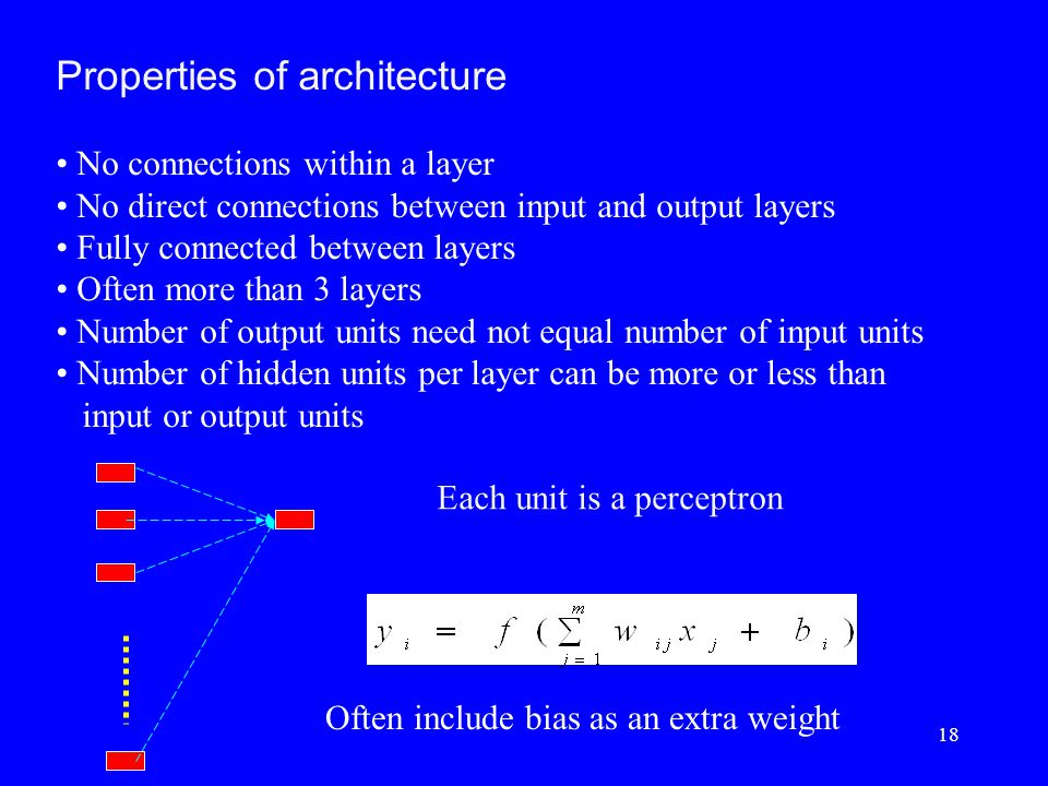 Properties of architecture No connections within a layer No direct connections between input and output layers Fully connected between layers Often more than 3 layers Number of output units need not equal number of input units Number of hidden units per layer can be more or less than input or output units Each unit is a perceptron Often include bias as an extra weight 18