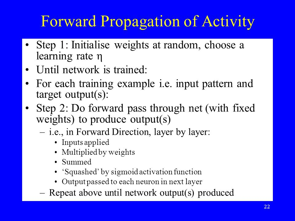 Forward Propagation of Activity Step 1: Initialise weights at random, choose a learning rate η Until network is trained: For each training example i.e.