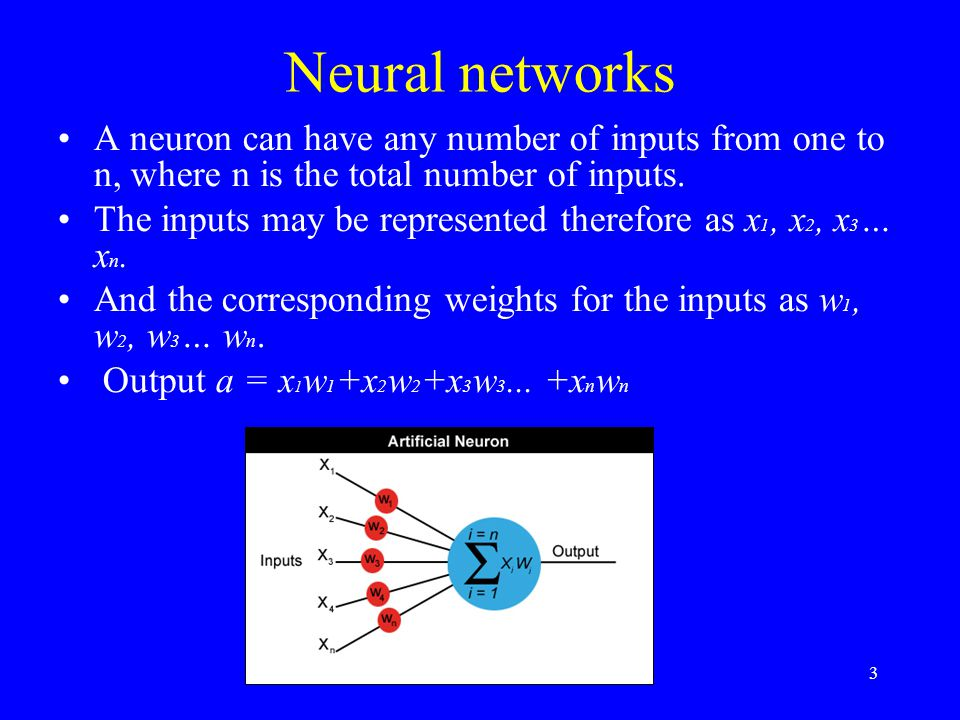 Neural networks A neuron can have any number of inputs from one to n, where n is the total number of inputs. The inputs may be represented therefore a