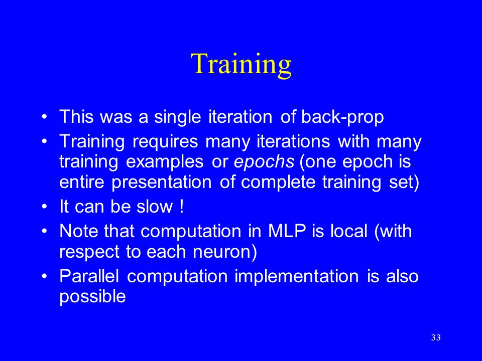 Training This was a single iteration of back-prop Training requires many iterations with many training examples or epochs (one epoch is entire presentation of complete training set) It can be slow .