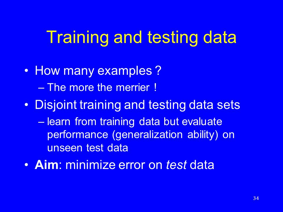 Training and testing data How many examples . –The more the merrier .