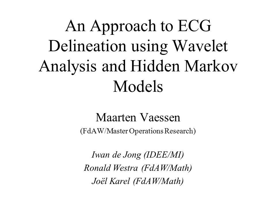 An Approach to ECG Delineation using Wavelet Analysis and Hidden Markov Models Maarten Vaessen (FdAW/Master Operations Research) Iwan de Jong (IDEE/MI) Ronald Westra (FdAW/Math) Joël Karel (FdAW/Math)