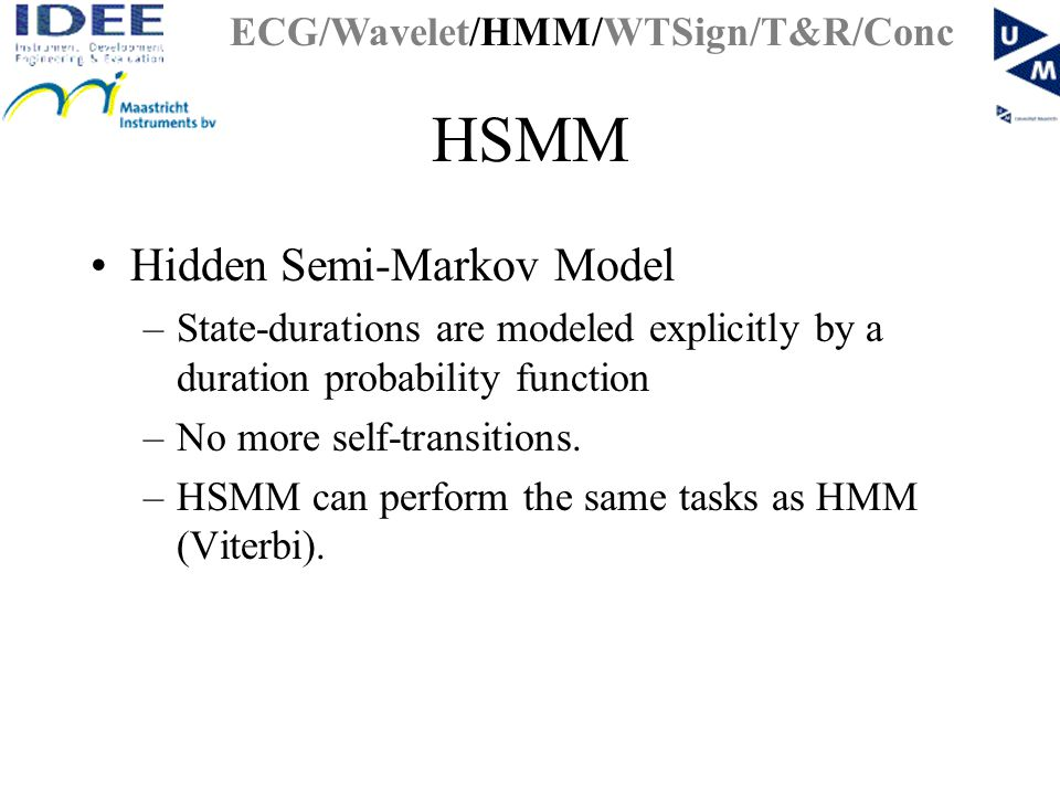 HSMM Hidden Semi-Markov Model –State-durations are modeled explicitly by a duration probability function –No more self-transitions.