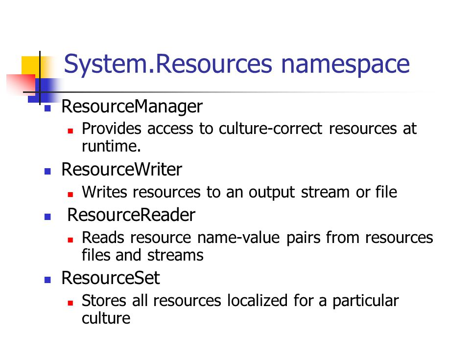 System.Resources namespace ResourceManager Provides access to culture-correct resources at runtime. ResourceWriter Writes resources to an output strea